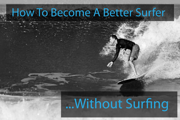 How To Become A Better Surfer Without Surfing